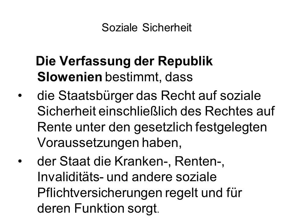 Soziale Sicherheit Die Verfassung der Republik Slowenien bestimmt, dass die Staatsbürger das Recht auf soziale Sicherheit einschließlich des Rechtes auf Rente unter den gesetzlich festgelegten Voraussetzungen haben, der Staat die Kranken-, Renten-, Invaliditäts- und andere soziale Pflichtversicherungen regelt und für deren Funktion sorgt.