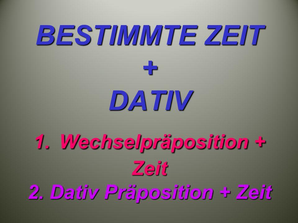 BESTIMMTE ZEIT + DATIV 1. Wechselpräposition + Zeit 2. Dativ Präposition + Zeit