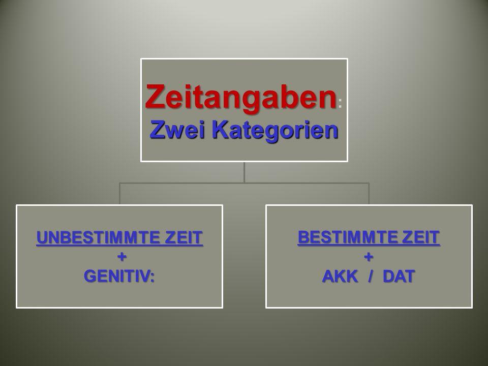 Zeitangaben Zwei Kategorien Zeitangaben : Zwei Kategorien UNBESTIMMTE ZEIT +GENITIV: BESTIMMTE ZEIT + AKK / DAT