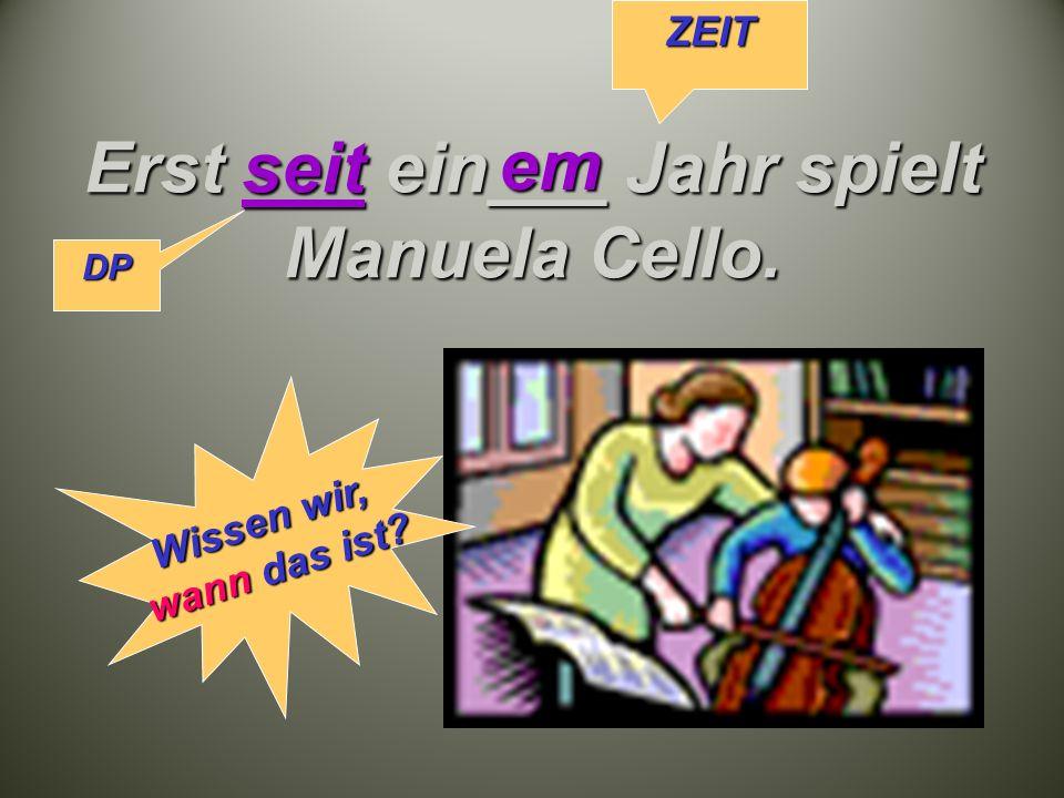 Erst seit ein___ Jahr spielt Manuela Cello. em DP ZEIT Wissen wir, wann das ist