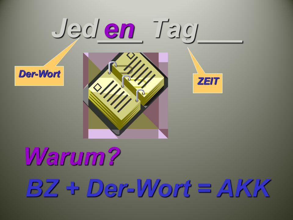 Jed___ Tag___ en Warum BZ + Der-Wort = AKK Der-Wort ZEIT