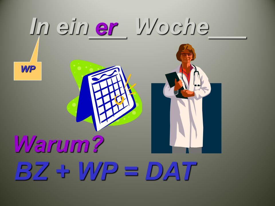 In ein___ Woche___ er Warum BZ + WP = DAT WP
