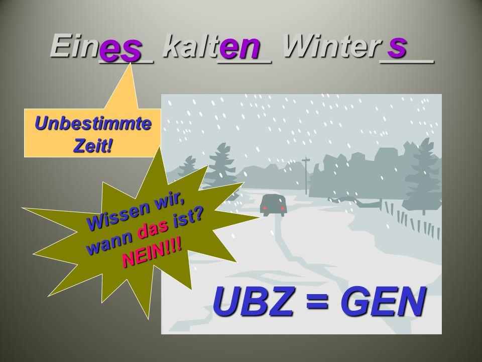 Ein___ kalt___ Winter___ es en s UBZ = GEN Unbestimmte Zeit! Wissen wir, wann das ist NEIN!!!