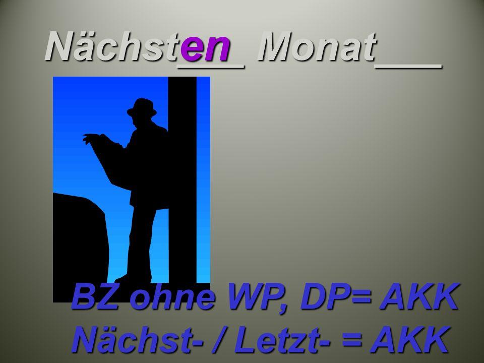 Nächst___ Monat___ en BZ ohne WP, DP= AKK Nächst- / Letzt- = AKK