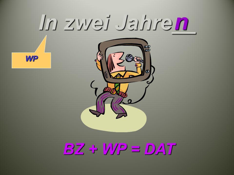In zwei Jahre__ n BZ + WP = DAT WP
