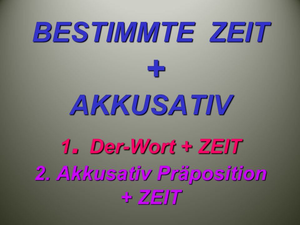 BESTIMMTE ZEIT + AKKUSATIV 1. Der-Wort + ZEIT 2. Akkusativ Präposition + ZEIT