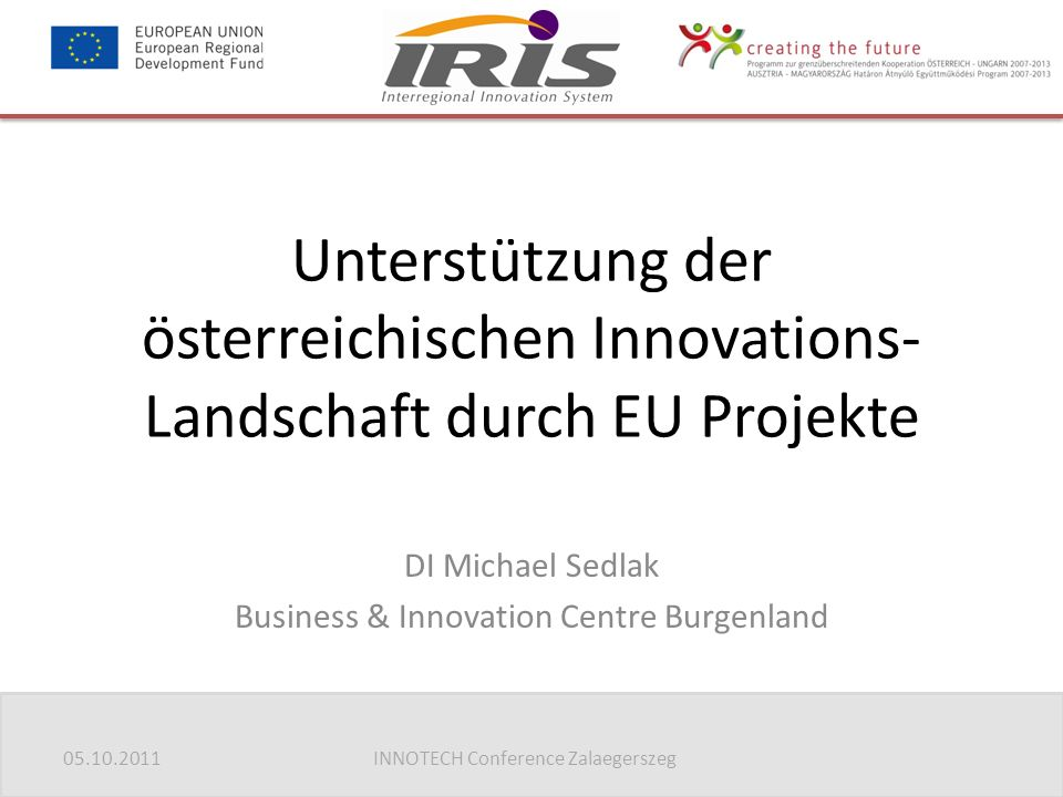 05.10.2011INNOTECH Conference Zalaegerszeg Unterstützung der österreichischen Innovations- Landschaft durch EU Projekte DI Michael Sedlak Business & Innovation Centre Burgenland