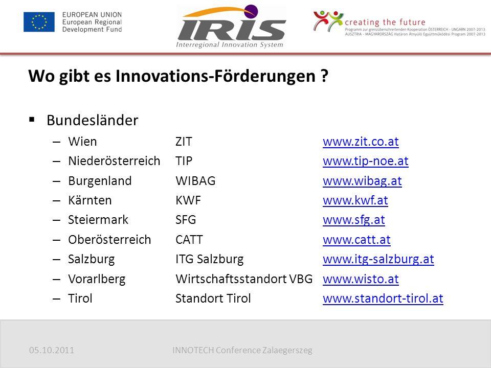 05.10.2011INNOTECH Conference Zalaegerszeg  Bundesländer – WienZITwww.zit.co.atwww.zit.co.at – NiederösterreichTIPwww.tip-noe.atwww.tip-noe.at – BurgenlandWIBAGwww.wibag.atwww.wibag.at – KärntenKWFwww.kwf.atwww.kwf.at – SteiermarkSFGwww.sfg.atwww.sfg.at – OberösterreichCATTwww.catt.atwww.catt.at – SalzburgITG Salzburgwww.itg-salzburg.atwww.itg-salzburg.at – VorarlbergWirtschaftsstandort VBGwww.wisto.atwww.wisto.at – TirolStandort Tirolwww.standort-tirol.atwww.standort-tirol.at Wo gibt es Innovations-Förderungen