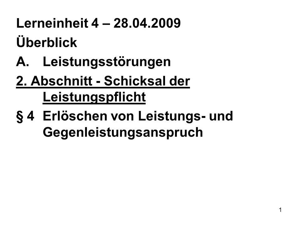 1 Lerneinheit 4 – 28.04.2009 Überblick A.Leistungsstörungen 2. Abschnitt - Schicksal der Leistungspflicht § 4Erlöschen von Leistungs- und Gegenleistun