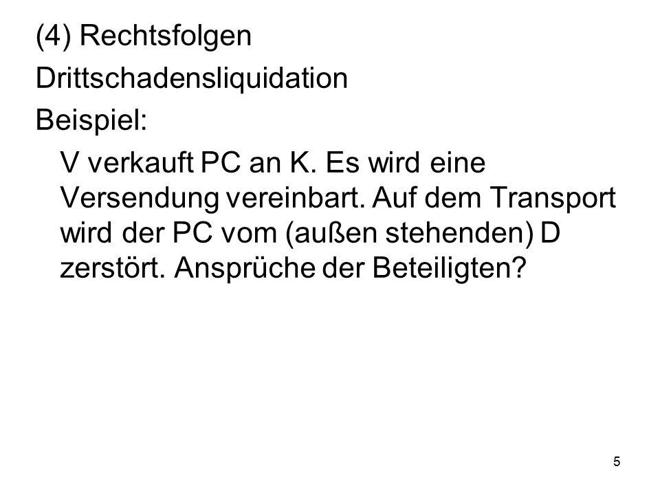 5 (4) Rechtsfolgen Drittschadensliquidation Beispiel: V verkauft PC an K. Es wird eine Versendung vereinbart. Auf dem Transport wird der PC vom (außen