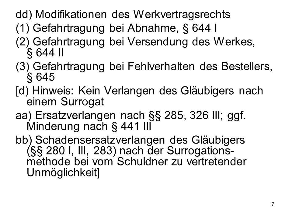 7 dd) Modifikationen des Werkvertragsrechts (1) Gefahrtragung bei Abnahme, § 644 I (2) Gefahrtragung bei Versendung des Werkes, § 644 II (3) Gefahrtragung bei Fehlverhalten des Bestellers, § 645 [d) Hinweis: Kein Verlangen des Gläubigers nach einem Surrogat aa) Ersatzverlangen nach §§ 285, 326 III; ggf.