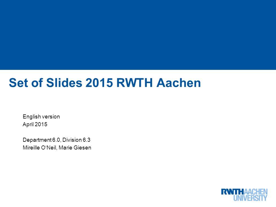 Institutslogo: -Dateiformat: PNG in RGB -Skalieren auf Höhe: 2,26 cm (Breite variiert je nach Schutzraum) 1 von 68 Set of Slides 2015 RWTH Aachen English version April 2015 Department 6.0, Division 6.3 Mireille O'Neil, Marie Giesen