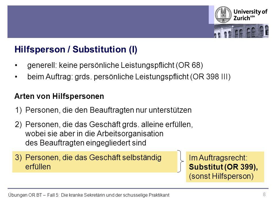 Übungen OR BT – Fall 5: Die kranke Sekretärin und der schusselige Praktikant Hilfsperson / Substitution (I) 8 generell: keine persönliche Leistungspflicht (OR 68) beim Auftrag: grds.