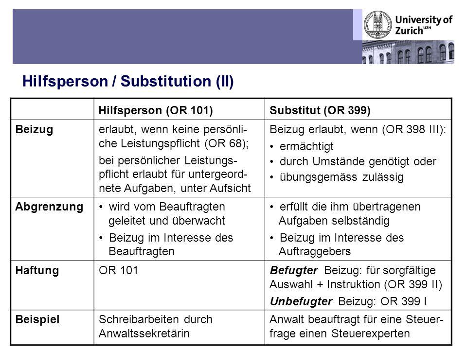 Übungen OR BT – Fall 5: Die kranke Sekretärin und der schusselige Praktikant Hilfsperson / Substitution (II) 9 Hilfsperson (OR 101)Substitut (OR 399) Beizugerlaubt, wenn keine persönli- che Leistungspflicht (OR 68); bei persönlicher Leistungs- pflicht erlaubt für untergeord- nete Aufgaben, unter Aufsicht Beizug erlaubt, wenn (OR 398 III): ermächtigt durch Umstände genötigt oder übungsgemäss zulässig Abgrenzung wird vom Beauftragten geleitet und überwacht Beizug im Interesse des Beauftragten erfüllt die ihm übertragenen Aufgaben selbständig Beizug im Interesse des Auftraggebers HaftungOR 101Befugter Beizug: für sorgfältige Auswahl + Instruktion (OR 399 II) Unbefugter Beizug: OR 399 I BeispielSchreibarbeiten durch Anwaltssekretärin Anwalt beauftragt für eine Steuer- frage einen Steuerexperten