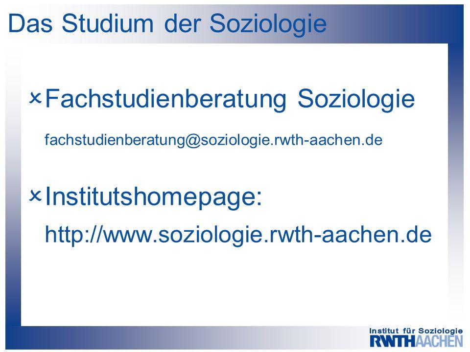 Das Studium der Soziologie  Fachstudienberatung Soziologie fachstudienberatung@soziologie.rwth-aachen.de  Institutshomepage: http://www.soziologie.r