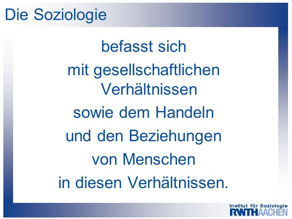 Die Soziologie befasst sich mit gesellschaftlichen Verhältnissen sowie dem Handeln und den Beziehungen von Menschen in diesen Verhältnissen.