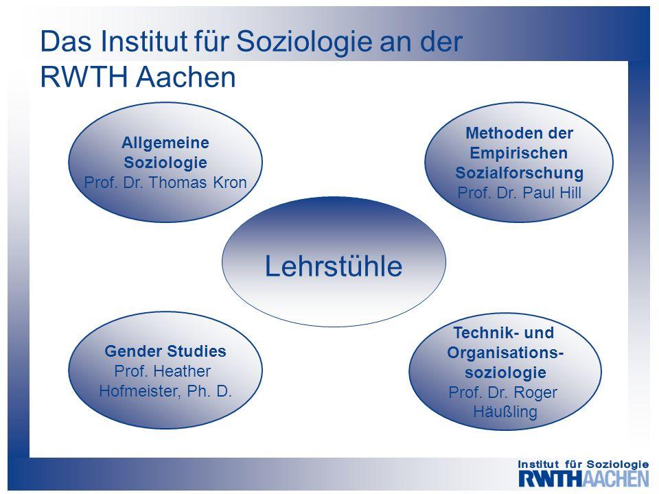 Das Institut für Soziologie an der RWTH Aachen Lehrstühle Allgemeine Soziologie Prof. Dr. Thomas Kron Methoden der Empirischen Sozialforschung Prof. D
