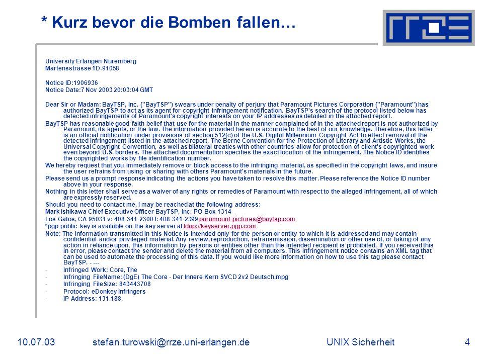 UNIX Sicherheit10.07.03stefan.turowski@rrze.uni-erlangen.de4 * Kurz bevor die Bomben fallen… University Erlangen Nuremberg Martensstrasse 1D-91058 Notice ID:1906936 Notice Date:7 Nov 2003 20:03:04 GMT Dear Sir or Madam: BayTSP, Inc.