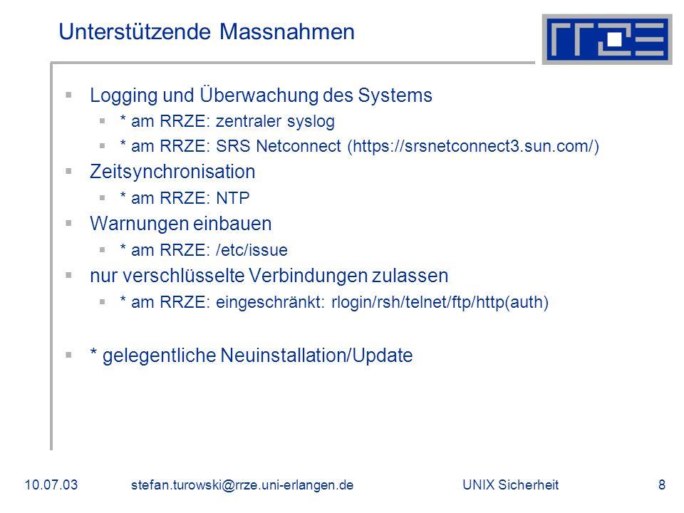 UNIX Sicherheit10.07.03stefan.turowski@rrze.uni-erlangen.de8 Unterstützende Massnahmen  Logging und Überwachung des Systems  * am RRZE: zentraler syslog  * am RRZE: SRS Netconnect (https://srsnetconnect3.sun.com/)  Zeitsynchronisation  * am RRZE: NTP  Warnungen einbauen  * am RRZE: /etc/issue  nur verschlüsselte Verbindungen zulassen  * am RRZE: eingeschränkt: rlogin/rsh/telnet/ftp/http(auth)  * gelegentliche Neuinstallation/Update