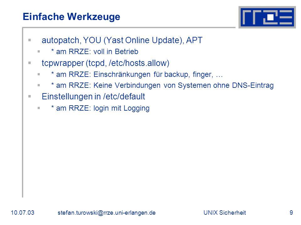 UNIX Sicherheit10.07.03stefan.turowski@rrze.uni-erlangen.de9 Einfache Werkzeuge  autopatch, YOU (Yast Online Update), APT  * am RRZE: voll in Betrieb  tcpwrapper (tcpd, /etc/hosts.allow)  * am RRZE: Einschränkungen für backup, finger, …  * am RRZE: Keine Verbindungen von Systemen ohne DNS-Eintrag  Einstellungen in /etc/default  * am RRZE: login mit Logging