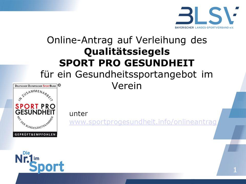 1 Online-Antrag auf Verleihung des Qualitätssiegels SPORT PRO GESUNDHEIT für ein Gesundheitssportangebot im Verein unter www.sportprogesundheit.info/onlineantrag