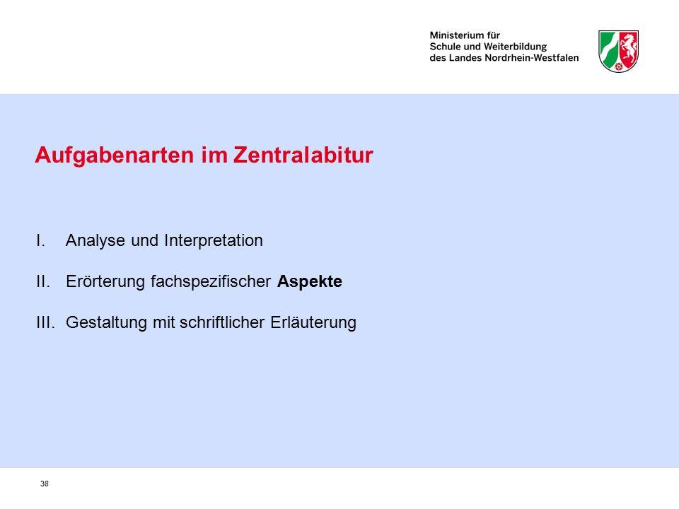 38 Aufgabenarten im Zentralabitur I.Analyse und Interpretation II.Erörterung fachspezifischer Aspekte III.Gestaltung mit schriftlicher Erläuterung
