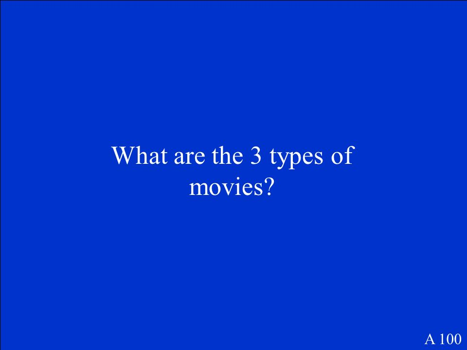 What are the 3 types of movies? A 100