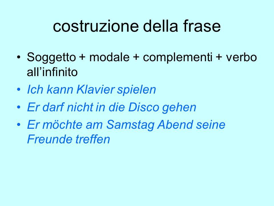 costruzione della frase Soggetto + modale + complementi + verbo all'infinito Ich kann Klavier spielen Er darf nicht in die Disco gehen Er möchte am Sa