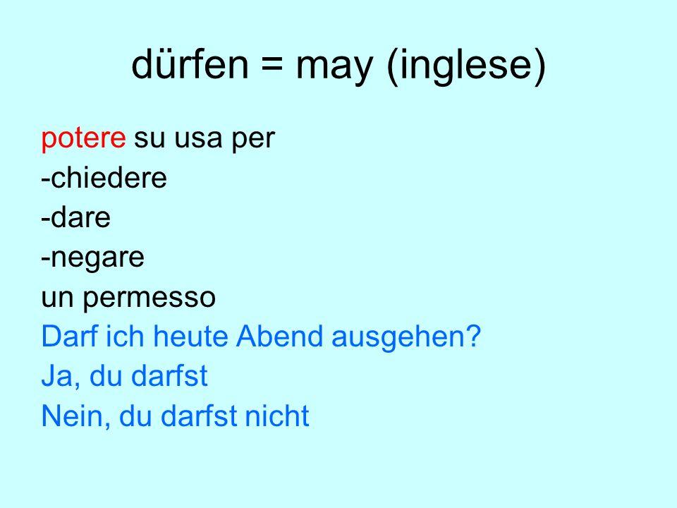 dürfen = may (inglese) potere su usa per -chiedere -dare -negare un permesso Darf ich heute Abend ausgehen.