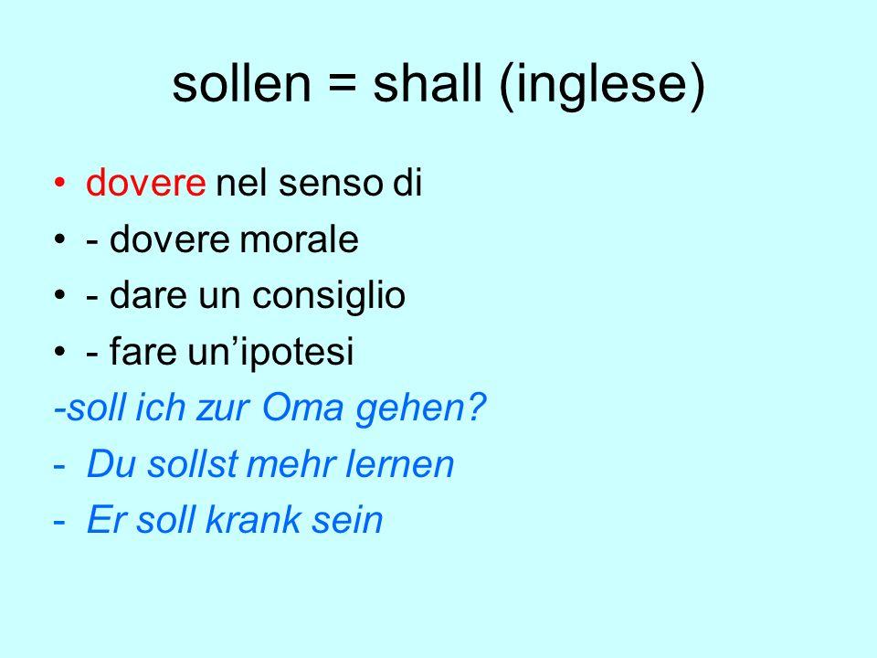 sollen = shall (inglese) dovere nel senso di - dovere morale - dare un consiglio - fare un'ipotesi -soll ich zur Oma gehen.