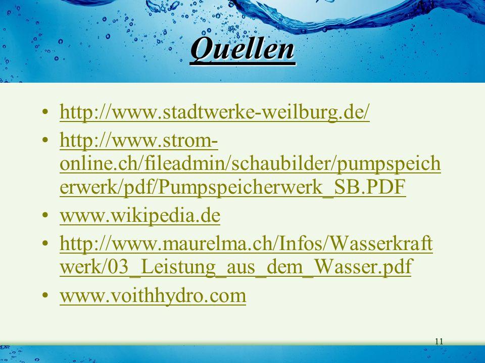 11 Quellen http://www.stadtwerke-weilburg.de/ http://www.strom- online.ch/fileadmin/schaubilder/pumpspeich erwerk/pdf/Pumpspeicherwerk_SB.PDFhttp://www.strom- online.ch/fileadmin/schaubilder/pumpspeich erwerk/pdf/Pumpspeicherwerk_SB.PDF www.wikipedia.de http://www.maurelma.ch/Infos/Wasserkraft werk/03_Leistung_aus_dem_Wasser.pdfhttp://www.maurelma.ch/Infos/Wasserkraft werk/03_Leistung_aus_dem_Wasser.pdf www.voithhydro.com