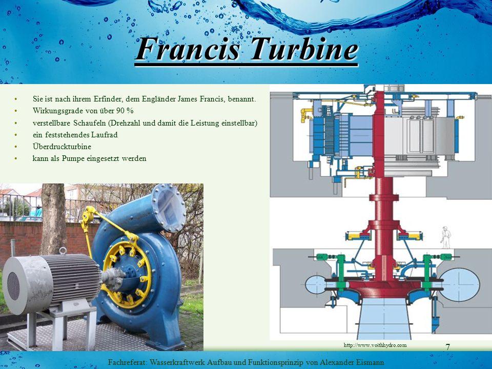 7 Fachreferat: Wasserkraftwerk Aufbau und Funktionsprinzip von Alexander Eismann Francis Turbine Sie ist nach ihrem Erfinder, dem Engländer James Francis, benannt.