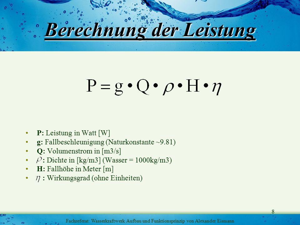 8 Fachreferat: Wasserkraftwerk Aufbau und Funktionsprinzip von Alexander Eismann Berechnung der Leistung P: Leistung in Watt [W] g: Fallbeschleunigung (Naturkonstante ~9.81) Q: Volumenstrom in [m3/s] : Dichte in [kg/m3] (Wasser = 1000kg/m3) H: Fallhöhe in Meter [m] : Wirkungsgrad (ohne Einheiten)