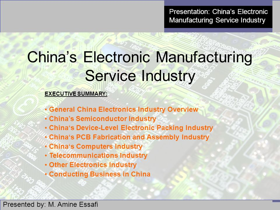 1 Presentation: China's Electronic Manufacturing Service Industry China's Electronic Manufacturing Service Industry EXECUTIVE SUMMARY: General China Electronics Industry Overview China's Semiconductor Industry China's Device-Level Electronic Packing Industry China's PCB Fabrication and Assembly Industry China's Computers Industry Telecommunications Industry Other Electronics Industry Conducting Business in China Presented by: M.