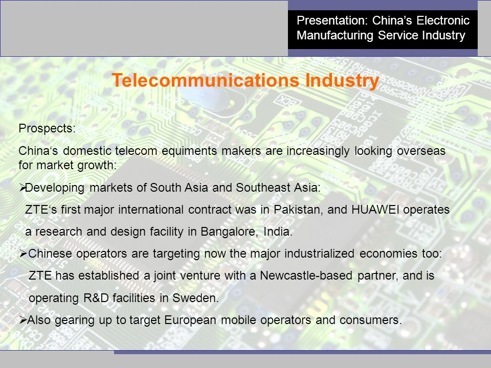 12 Presentation: China's Electronic Manufacturing Service Industry Telecommunications Industry Prospects: China's domestic telecom equiments makers are increasingly looking overseas for market growth:  Developing markets of South Asia and Southeast Asia: ZTE's first major international contract was in Pakistan, and HUAWEI operates a research and design facility in Bangalore, India.