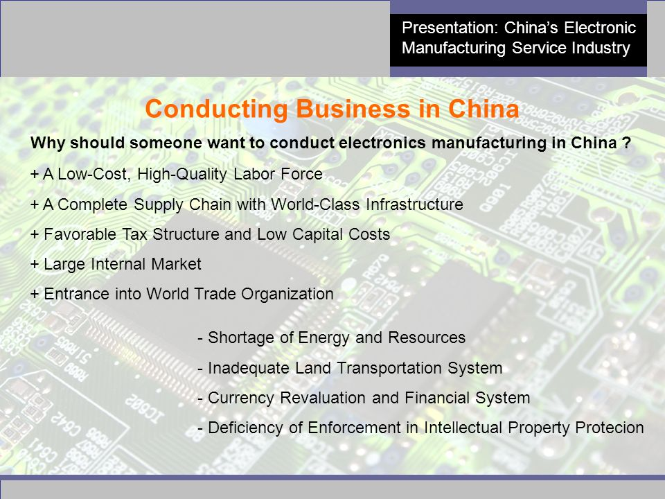 14 Presentation: China's Electronic Manufacturing Service Industry Conducting Business in China Why should someone want to conduct electronics manufacturing in China .