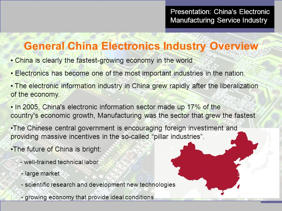 3 Presentation: China's Electronic Manufacturing Service Industry China's Semiconductor Industry The world's number one producer of : TV's, recorders, VCR players, telephones, calculators, refrigerators and air-conditioners The number one: cellular phone market, in IC consumption, has a leading-edge semiconductor industry, and the largest PC producer ► China is now the largest integrated circuit (IC) market in the world .