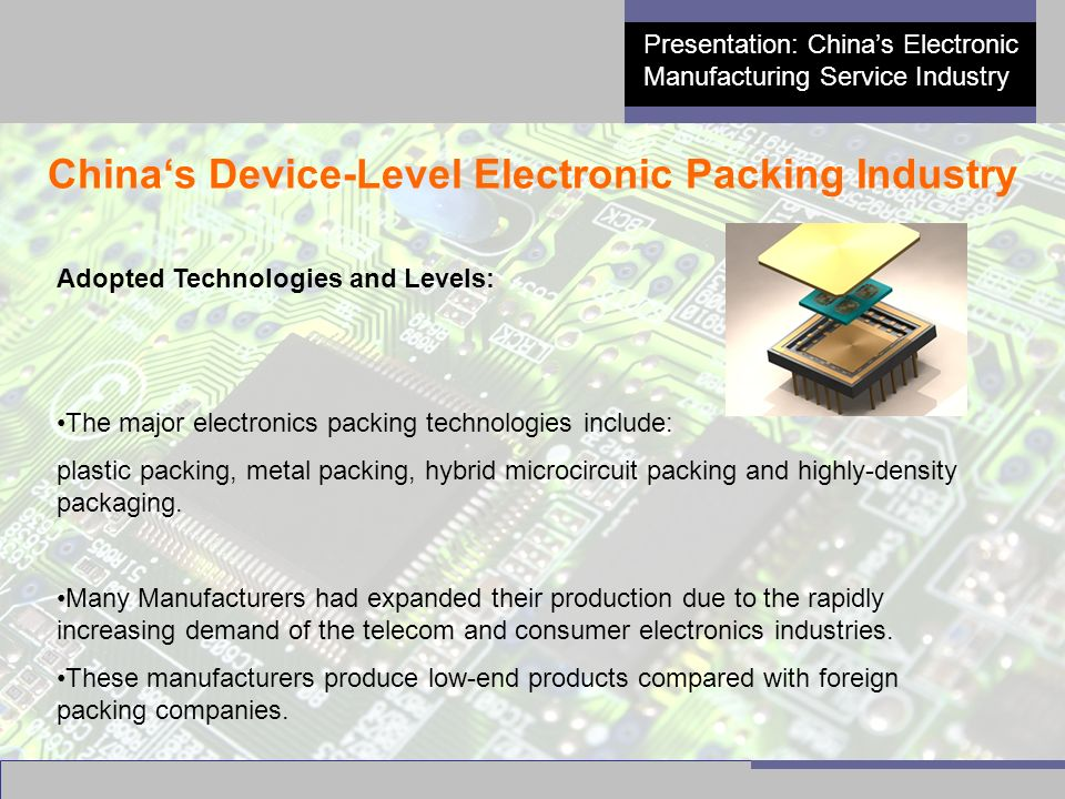 6 Presentation: China's Electronic Manufacturing Service Industry China's Device-Level Electronic Packing Industry Adopted Technologies and Levels: The major electronics packing technologies include: plastic packing, metal packing, hybrid microcircuit packing and highly-density packaging.