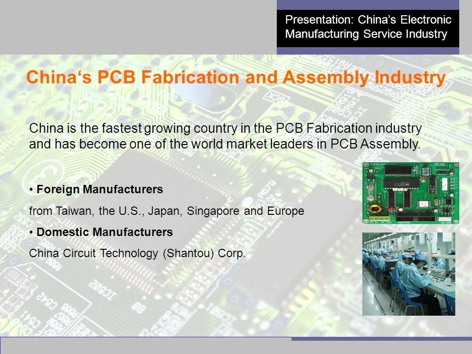 7 Presentation: China's Electronic Manufacturing Service Industry China's PCB Fabrication and Assembly Industry China is the fastest growing country in the PCB Fabrication industry and has become one of the world market leaders in PCB Assembly.