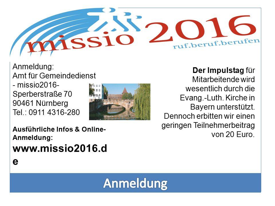 Anmeldung: Amt für Gemeindedienst - missio2016- Sperberstraße 70 90461 Nürnberg Tel.: 0911 4316-280 Ausführliche Infos & Online- Anmeldung: www.missio