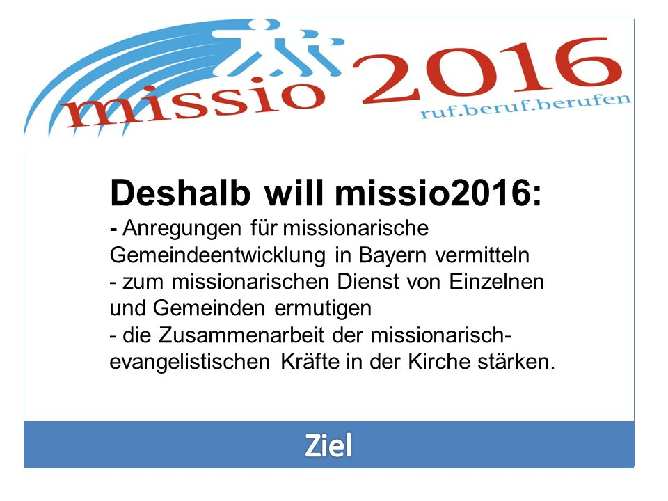 Deshalb will missio2016: - Anregungen für missionarische Gemeindeentwicklung in Bayern vermitteln - zum missionarischen Dienst von Einzelnen und Gemei