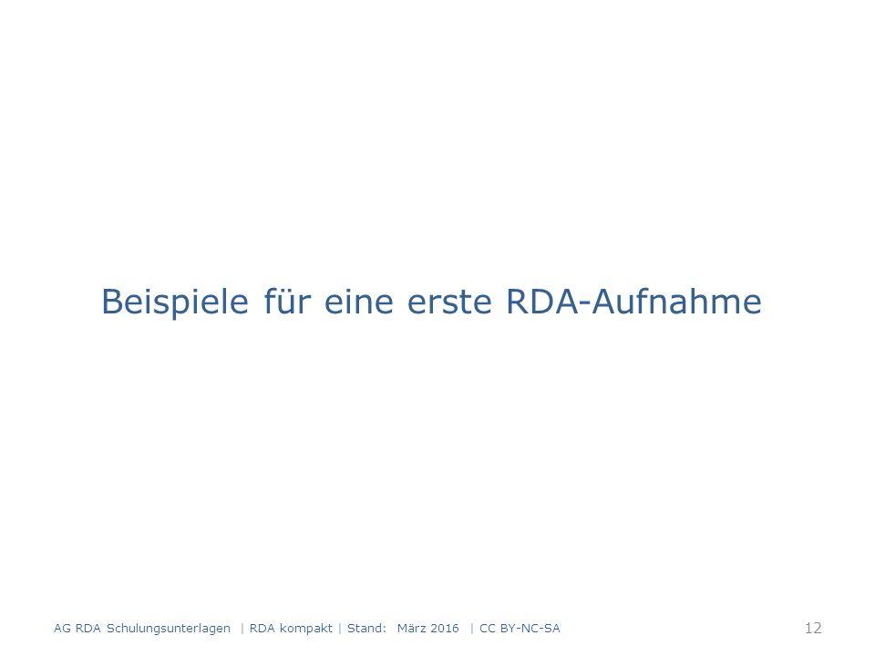 Beispiele für eine erste RDA-Aufnahme 12 AG RDA Schulungsunterlagen | RDA kompakt | Stand: März 2016 | CC BY-NC-SA
