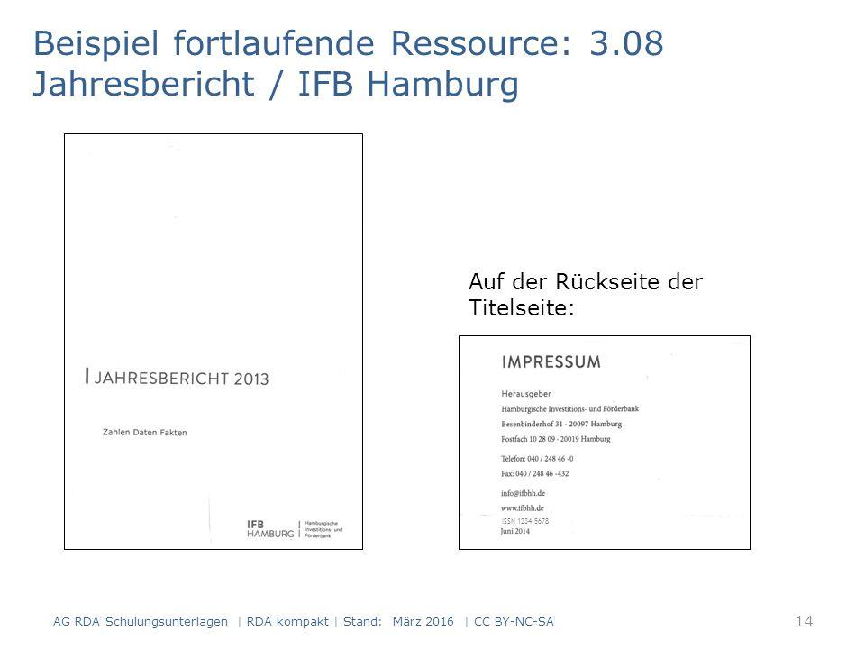 Beispiel fortlaufende Ressource: 3.08 Jahresbericht / IFB Hamburg Auf der Rückseite der Titelseite: ISSN 1234-5678 14 AG RDA Schulungsunterlagen | RDA kompakt | Stand: März 2016 | CC BY-NC-SA