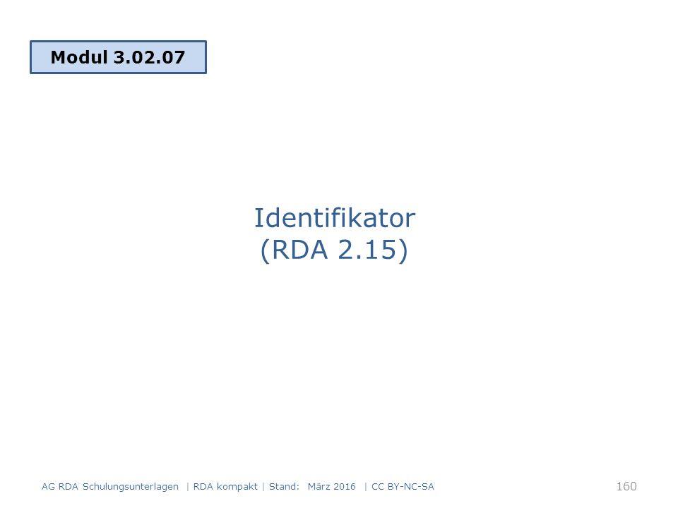 Identifikator (RDA 2.15) Modul 3.02.07 160 AG RDA Schulungsunterlagen | RDA kompakt | Stand: März 2016 | CC BY-NC-SA