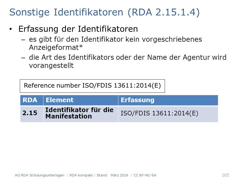 Sonstige Identifikatoren (RDA 2.15.1.4) Erfassung der Identifikatoren – es gibt für den Identifikator kein vorgeschriebenes Anzeigeformat* – die Art des Identifikators oder der Name der Agentur wird vorangestellt RDAElementErfassung 2.15 Identifikator für die Manifestation ISO/FDIS 13611:2014(E) 165 AG RDA Schulungsunterlagen | RDA kompakt | Stand: März 2016 | CC BY-NC-SA