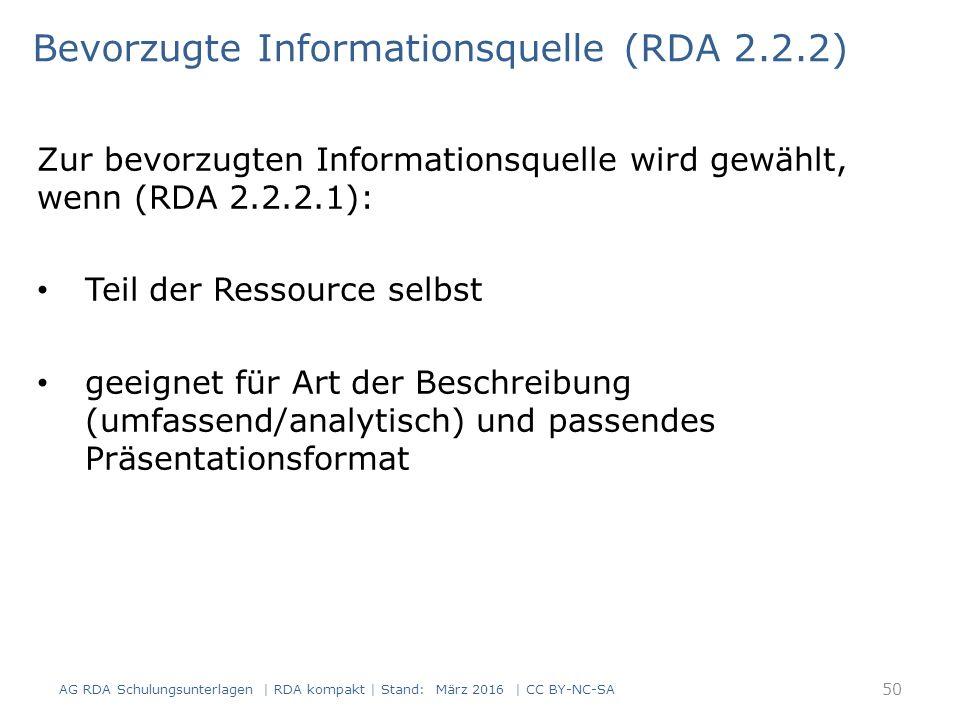 Zur bevorzugten Informationsquelle wird gewählt, wenn (RDA 2.2.2.1): Teil der Ressource selbst geeignet für Art der Beschreibung (umfassend/analytisch) und passendes Präsentationsformat Bevorzugte Informationsquelle (RDA 2.2.2) 50 AG RDA Schulungsunterlagen | RDA kompakt | Stand: März 2016 | CC BY-NC-SA