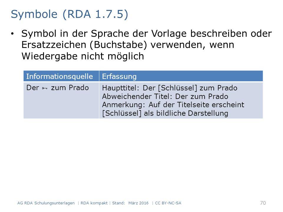 Symbol in der Sprache der Vorlage beschreiben oder Ersatzzeichen (Buchstabe) verwenden, wenn Wiedergabe nicht möglich 70 Symbole (RDA 1.7.5) AG RDA Schulungsunterlagen | RDA kompakt | Stand: März 2016 | CC BY-NC-SA InformationsquelleErfassung Der  zum PradoHaupttitel: Der [Schlüssel] zum Prado Abweichender Titel: Der zum Prado Anmerkung: Auf der Titelseite erscheint [Schlüssel] als bildliche Darstellung