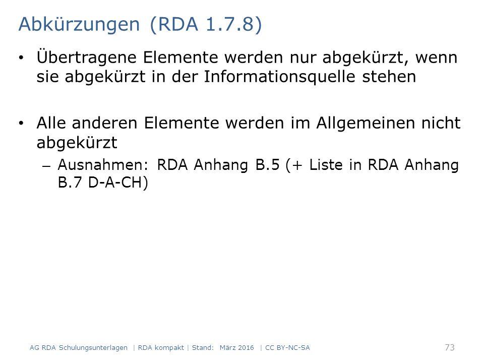 Übertragene Elemente werden nur abgekürzt, wenn sie abgekürzt in der Informationsquelle stehen Alle anderen Elemente werden im Allgemeinen nicht abgekürzt – Ausnahmen: RDA Anhang B.5 (+ Liste in RDA Anhang B.7 D-A-CH) 73 Abkürzungen (RDA 1.7.8) AG RDA Schulungsunterlagen | RDA kompakt | Stand: März 2016 | CC BY-NC-SA