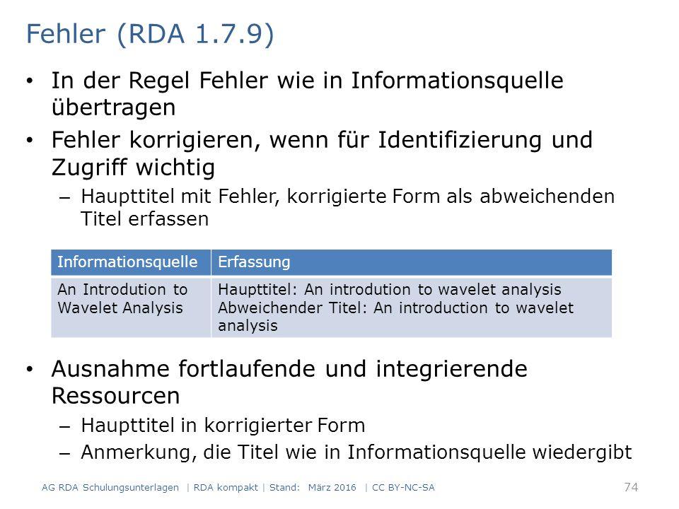In der Regel Fehler wie in Informationsquelle übertragen Fehler korrigieren, wenn für Identifizierung und Zugriff wichtig – Haupttitel mit Fehler, korrigierte Form als abweichenden Titel erfassen Ausnahme fortlaufende und integrierende Ressourcen – Haupttitel in korrigierter Form – Anmerkung, die Titel wie in Informationsquelle wiedergibt 74 Fehler (RDA 1.7.9) AG RDA Schulungsunterlagen | RDA kompakt | Stand: März 2016 | CC BY-NC-SA InformationsquelleErfassung An Introdution to Wavelet Analysis Haupttitel: An introdution to wavelet analysis Abweichender Titel: An introduction to wavelet analysis