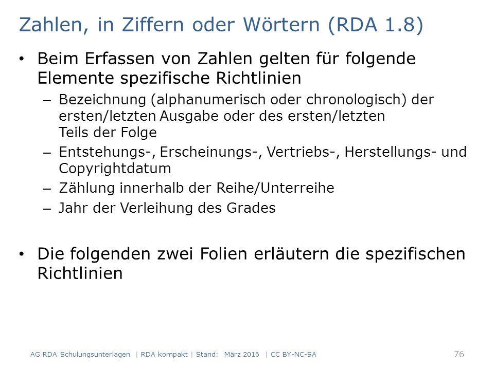 Zahlen, in Ziffern oder Wörtern (RDA 1.8) Beim Erfassen von Zahlen gelten für folgende Elemente spezifische Richtlinien – Bezeichnung (alphanumerisch oder chronologisch) der ersten/letzten Ausgabe oder des ersten/letzten Teils der Folge – Entstehungs-, Erscheinungs-, Vertriebs-, Herstellungs- und Copyrightdatum – Zählung innerhalb der Reihe/Unterreihe – Jahr der Verleihung des Grades Die folgenden zwei Folien erläutern die spezifischen Richtlinien 76 AG RDA Schulungsunterlagen | RDA kompakt | Stand: März 2016 | CC BY-NC-SA